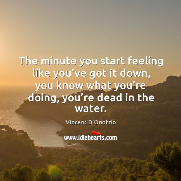 The minute you start feeling like you've got it down, you know what you're doing, you're dead in the water. Image