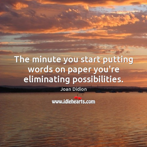 The minute you start putting words on paper you're eliminating possibilities. Joan Didion Picture Quote