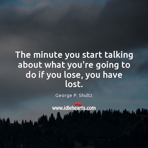 The minute you start talking about what you're going to do if you lose, you have lost. Image