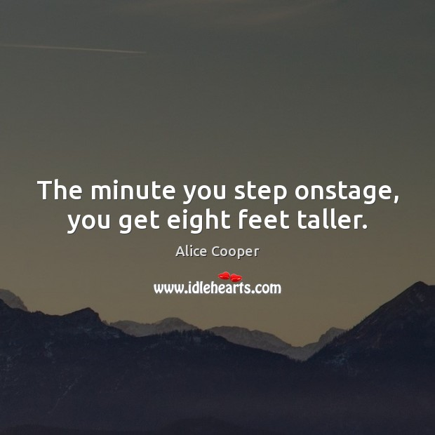 The minute you step onstage, you get eight feet taller. Image
