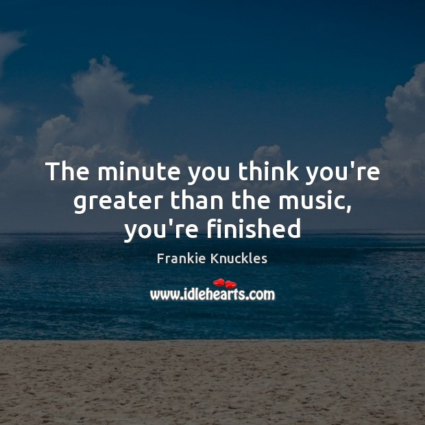 The minute you think you're greater than the music, you're finished Image