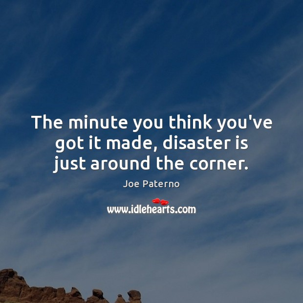Image, The minute you think you've got it made, disaster is just around the corner.