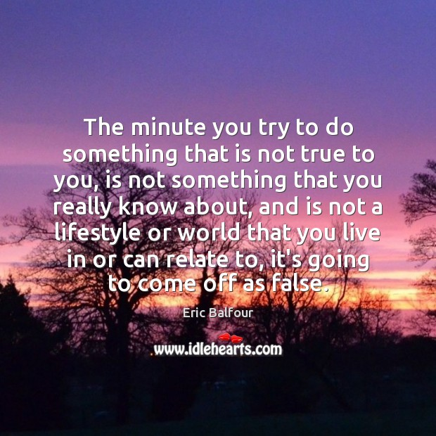 The minute you try to do something that is not true to Eric Balfour Picture Quote