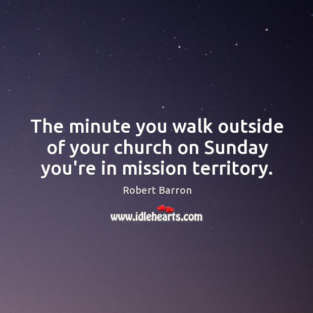 The minute you walk outside of your church on Sunday you're in mission territory. Image