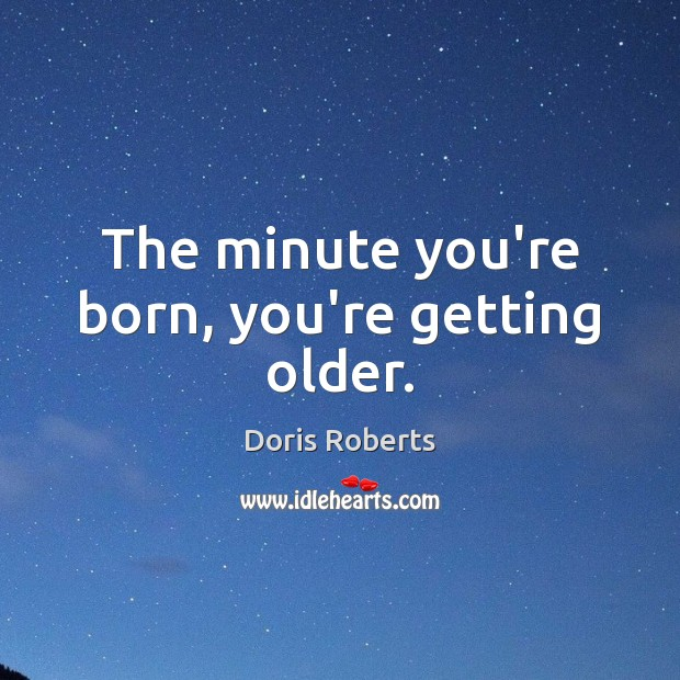 The minute you're born, you're getting older. Image