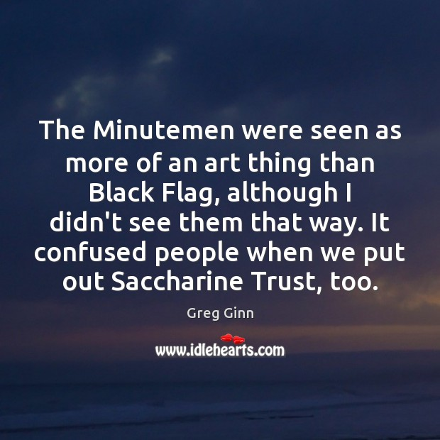 The Minutemen were seen as more of an art thing than Black Greg Ginn Picture Quote