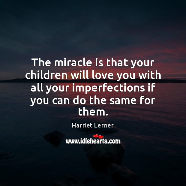 The miracle is that your children will love you with all your Image