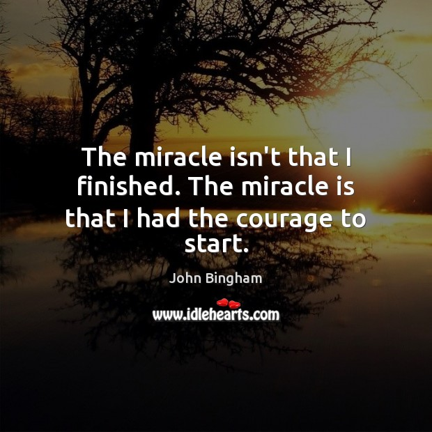 The miracle isn't that I finished. The miracle is that I had the courage to start. John Bingham Picture Quote