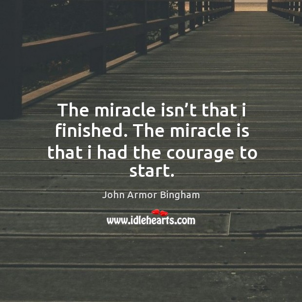 The miracle isn't that I finished. The miracle is that I had the courage to start. Image