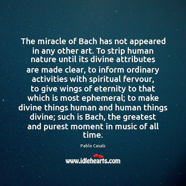 Image, The miracle of Bach has not appeared in any other art. To