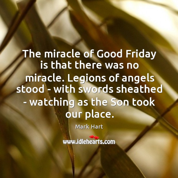 The miracle of Good Friday is that there was no miracle. Legions Image