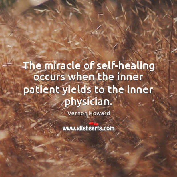 The miracle of self-healing occurs when the inner patient yields to the inner physician. Vernon Howard Picture Quote