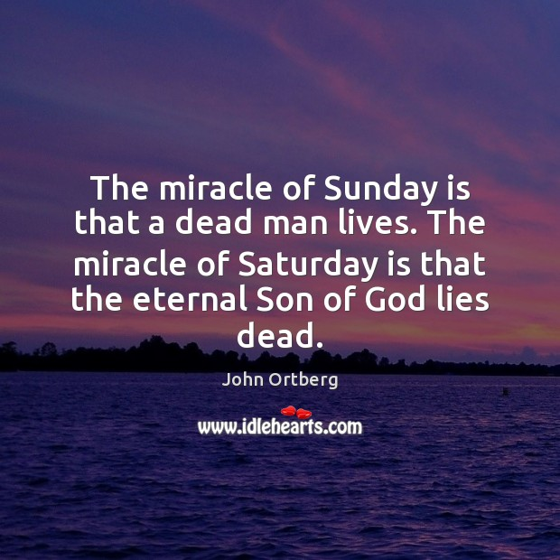The miracle of Sunday is that a dead man lives. The miracle John Ortberg Picture Quote