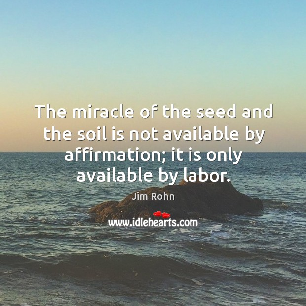The miracle of the seed and the soil is not available by affirmation; it is only available by labor. Image
