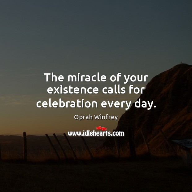 The miracle of your existence calls for celebration every day. Image