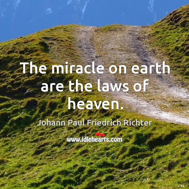 The miracle on earth are the laws of heaven. Johann Paul Friedrich Richter Picture Quote
