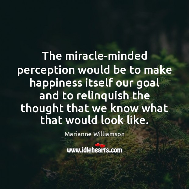 The miracle-minded perception would be to make happiness itself our goal and Image