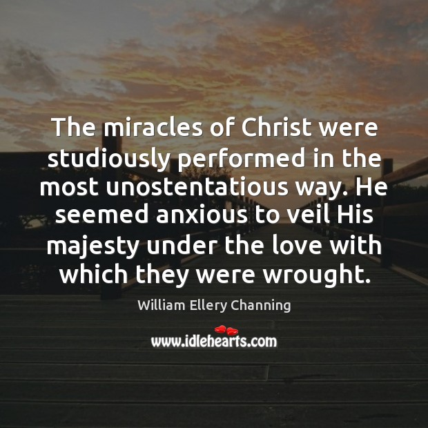 The miracles of Christ were studiously performed in the most unostentatious way. William Ellery Channing Picture Quote