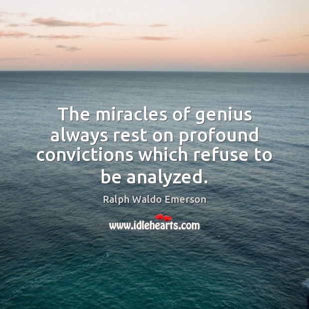The miracles of genius always rest on profound convictions which refuse to be analyzed. Image