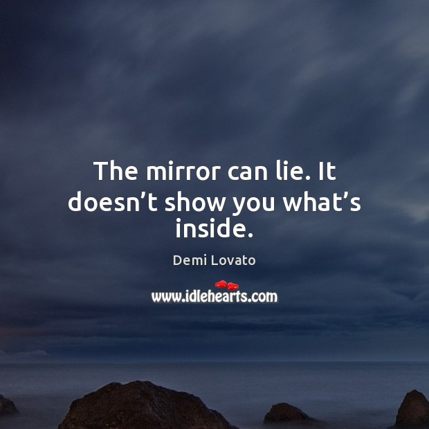 The mirror can lie. It doesn't show you what's inside. Demi Lovato Picture Quote