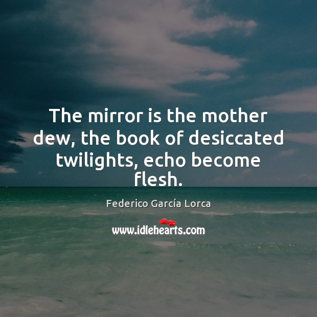 The mirror is the mother dew, the book of desiccated twilights, echo become flesh. Image