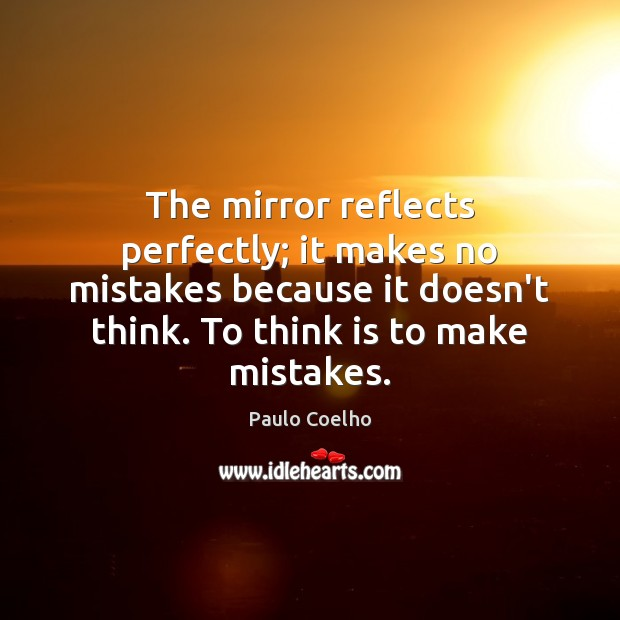 Image, The mirror reflects perfectly; it makes no mistakes because it doesn't think.