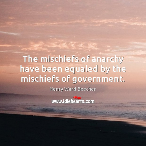 The mischiefs of anarchy have been equaled by the mischiefs of government. Henry Ward Beecher Picture Quote