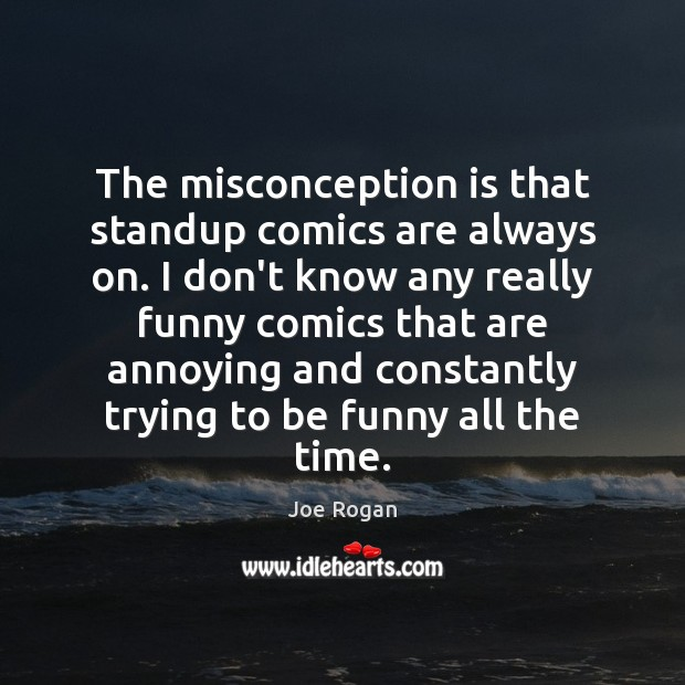 Joe Rogan Picture Quote image saying: The misconception is that standup comics are always on. I don't know