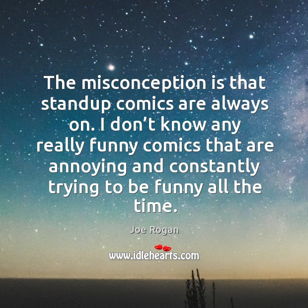 The misconception is that standup comics are always on. Image