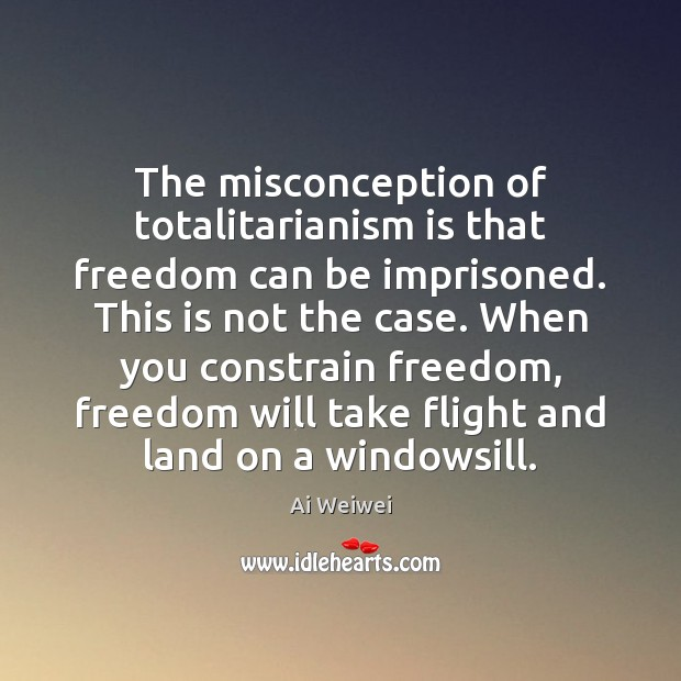 The misconception of totalitarianism is that freedom can be imprisoned. This is Image
