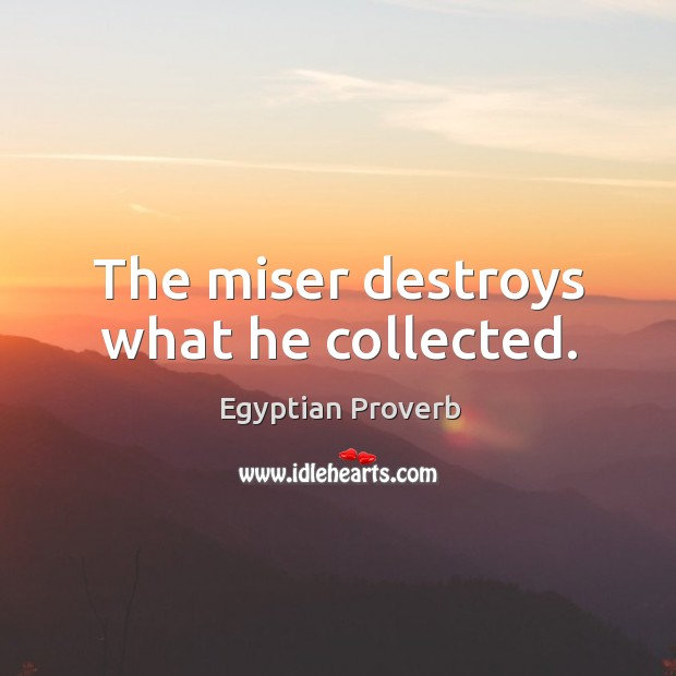 The miser destroys what he collected. Egyptian Proverbs Image