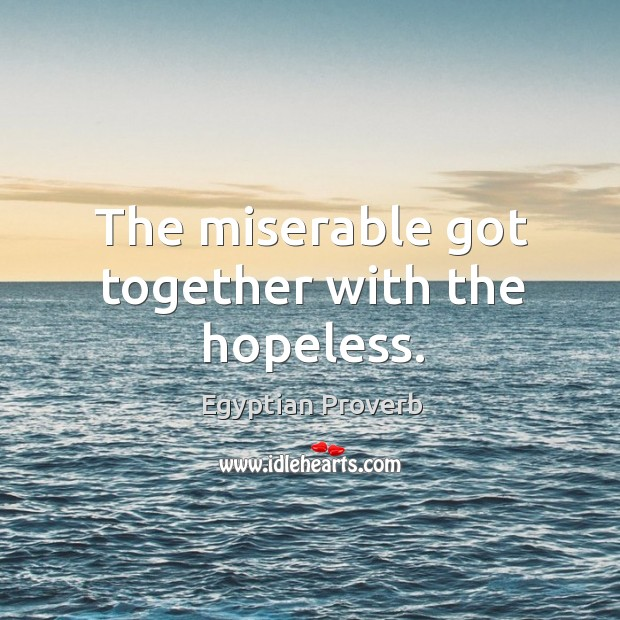 The miserable got together with the hopeless. Image