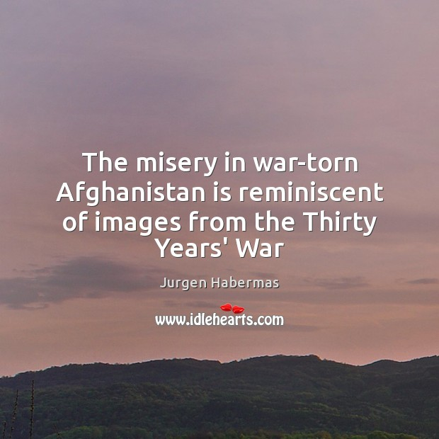 The misery in war-torn Afghanistan is reminiscent of images from the Thirty Years' War Jurgen Habermas Picture Quote