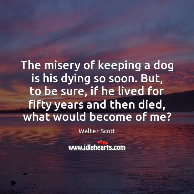 The misery of keeping a dog is his dying so soon. But, Walter Scott Picture Quote