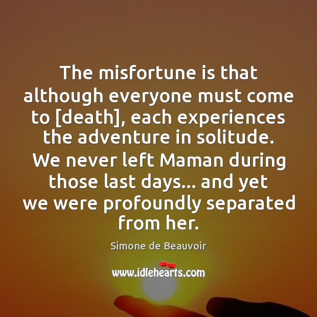 The misfortune is that although everyone must come to [death], each experiences Simone de Beauvoir Picture Quote