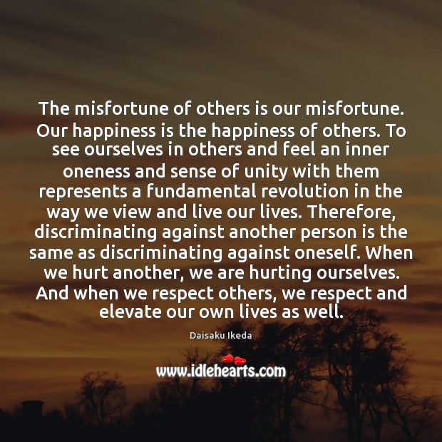 The misfortune of others is our misfortune. Our happiness is the happiness Daisaku Ikeda Picture Quote