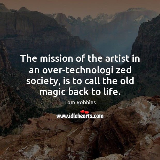 The mission of the artist in an over-technologi zed society, is to Tom Robbins Picture Quote