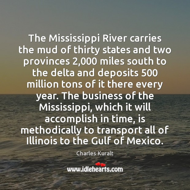 The Mississippi River carries the mud of thirty states and two provinces 2,000 Charles Kuralt Picture Quote