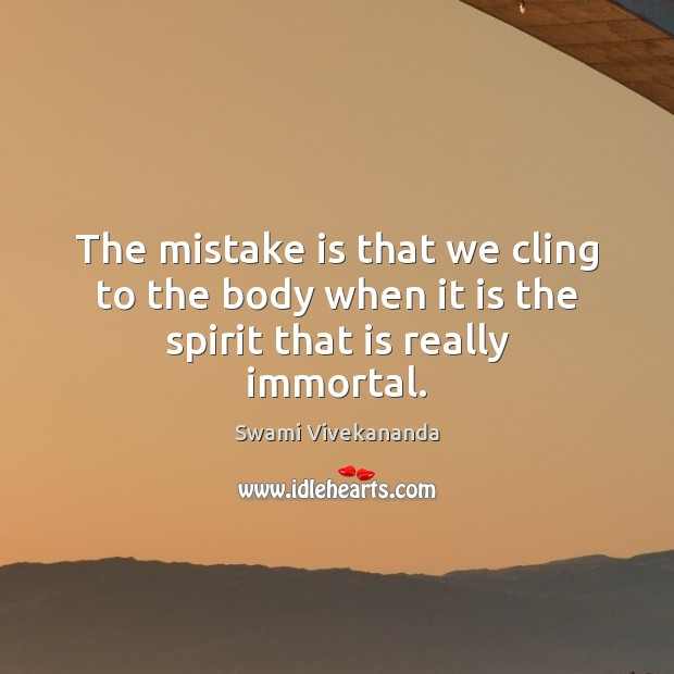 The mistake is that we cling to the body when it is the spirit that is really immortal. Mistake Quotes Image