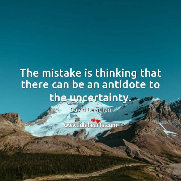 The mistake is thinking that there can be an antidote to the uncertainty. Image