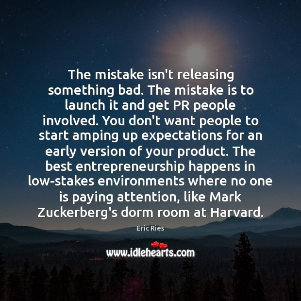 The mistake isn't releasing something bad. The mistake is to launch it Eric Ries Picture Quote