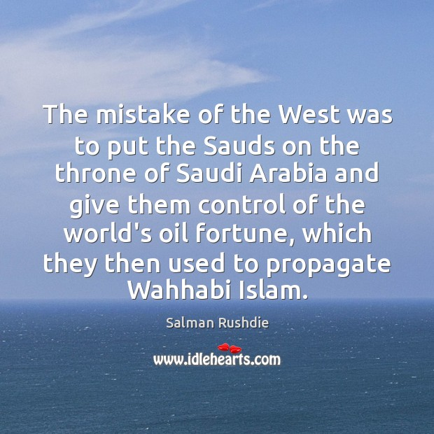 The mistake of the West was to put the Sauds on the Salman Rushdie Picture Quote