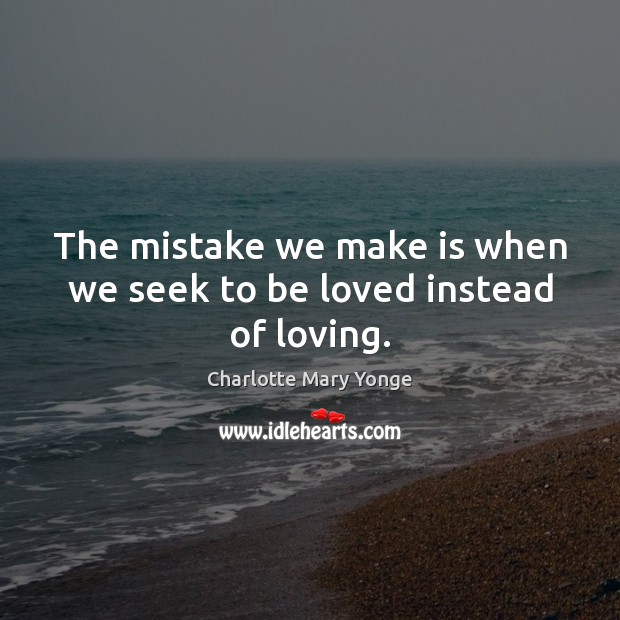 The mistake we make is when we seek to be loved instead of loving. To Be Loved Quotes Image