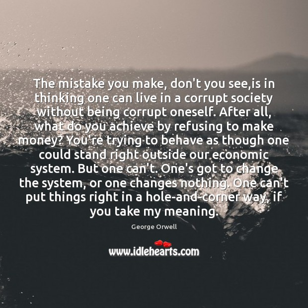The mistake you make, don't you see,is in thinking one can George Orwell Picture Quote