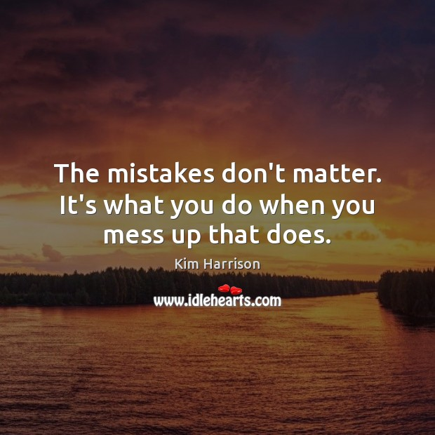 The mistakes don't matter. It's what you do when you mess up that does. Image