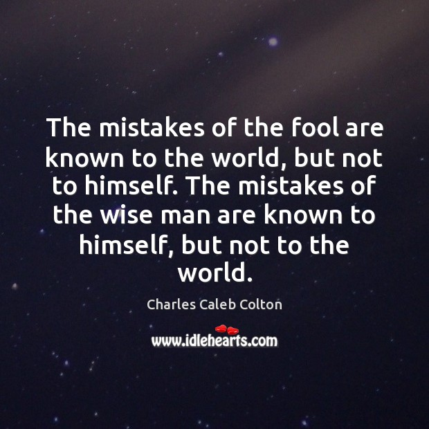 The mistakes of the fool are known to the world, but not Charles Caleb Colton Picture Quote