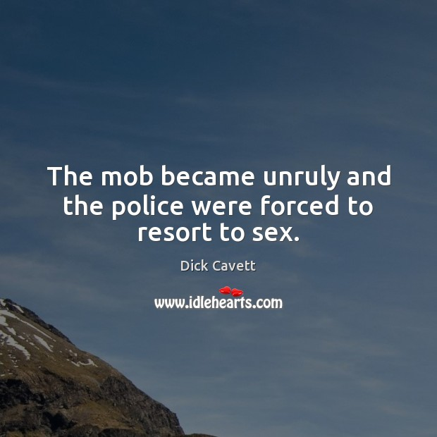The mob became unruly and the police were forced to resort to sex. Image
