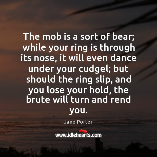 The mob is a sort of bear; while your ring is through Jane Porter Picture Quote