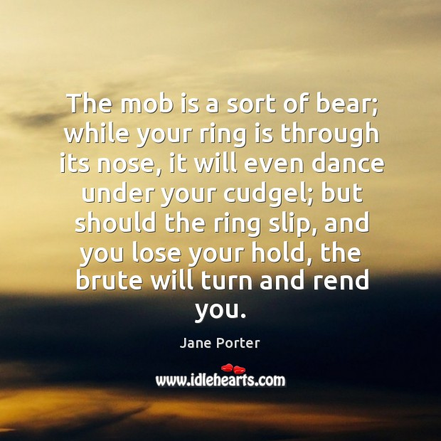 The mob is a sort of bear; while your ring is through its nose, it will even dance under your cudgel Jane Porter Picture Quote