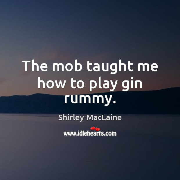 The mob taught me how to play gin rummy. Shirley MacLaine Picture Quote
